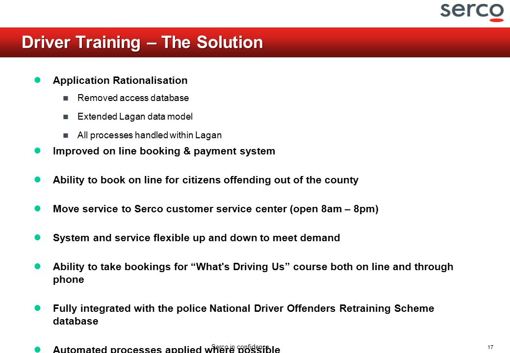 17 Serco in confidence Driver Training – The Solution ● Application Rationalisation Removed access database Extended Lagan data model All processes handled within Lagan ● Improved on line booking & payment system ● Ability to book on line for citizens offending out of the county ● Move service to Serco customer service center (open 8am – 8pm) ● System and service flexible up and down to meet demand ● Ability to take bookings for What s Driving Us course both on line and through phone ● Fully integrated with the police National Driver Offenders Retraining Scheme database ● Automated processes applied where possible
