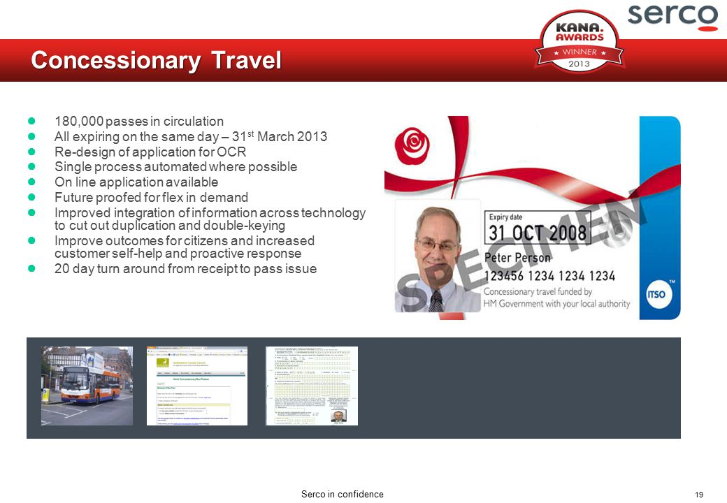 19 Serco in confidence Concessionary Travel ● 180,000 passes in circulation ● All expiring on the same day – 31 st March 2013 ● Re-design of applicati