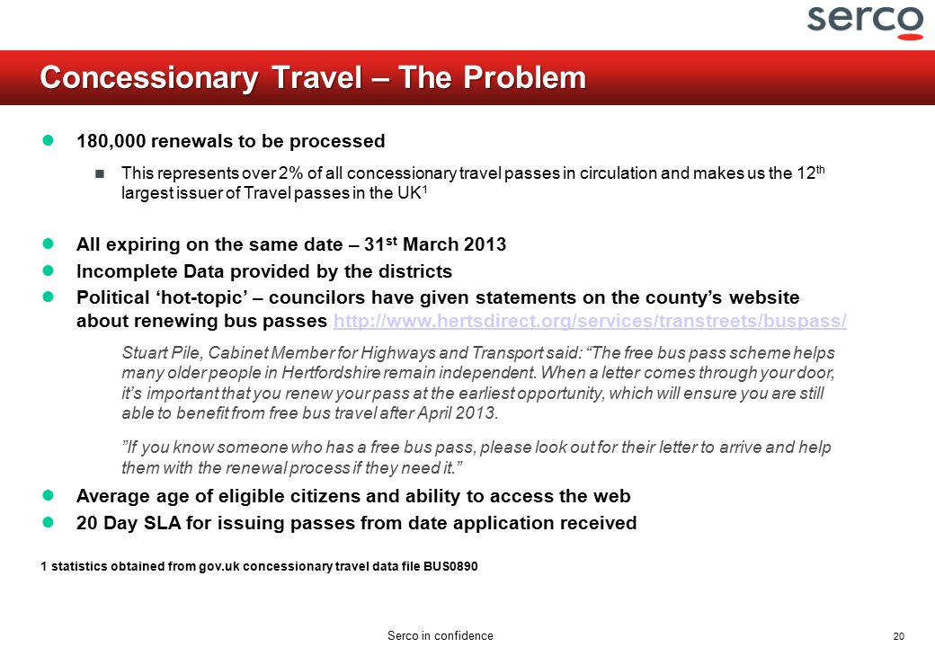 20 Serco in confidence Concessionary Travel – The Problem ● 180,000 renewals to be processed This represents over 2% of all concessionary travel passes in circulation and makes us the 12 th largest issuer of Travel passes in the UK 1 ● All expiring on the same date – 31 st March 2013 ● Incomplete Data provided by the districts ● Political 'hot-topic' – councilors have given statements on the county's website about renewing bus passes http://www.hertsdirect.org/services/transtreets/buspass/http://www.hertsdirect.org/services/transtreets/buspass/ Stuart Pile, Cabinet Member for Highways and Transport said: The free bus pass scheme helps many older people in Hertfordshire remain independent.