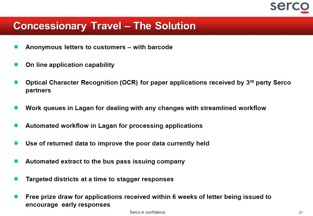 21 Serco in confidence Concessionary Travel – The Solution ● Anonymous letters to customers – with barcode ● On line application capability ● Optical