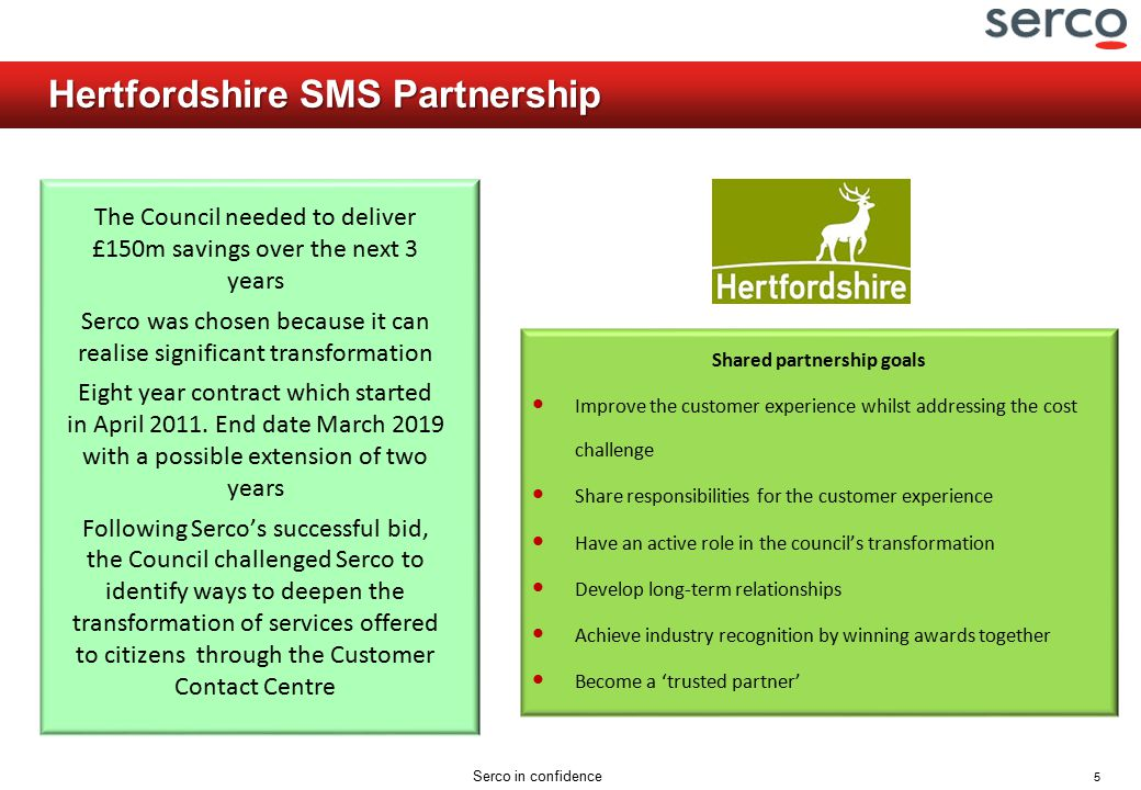 5 Serco in confidence Hertfordshire SMS Partnership The Council needed to deliver £150m savings over the next 3 years Serco was chosen because it can
