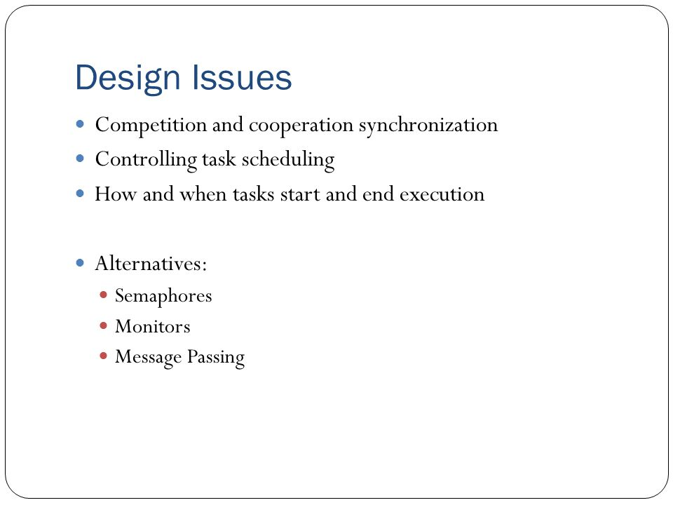 Design Issues Competition and cooperation synchronization Controlling task scheduling How and when tasks start and end execution Alternatives: Semaphores Monitors Message Passing