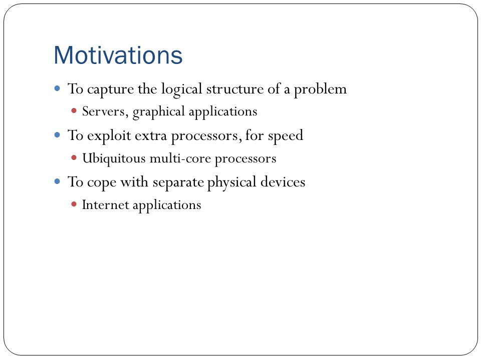 Motivations To capture the logical structure of a problem Servers, graphical applications To exploit extra processors, for speed Ubiquitous multi-core processors To cope with separate physical devices Internet applications