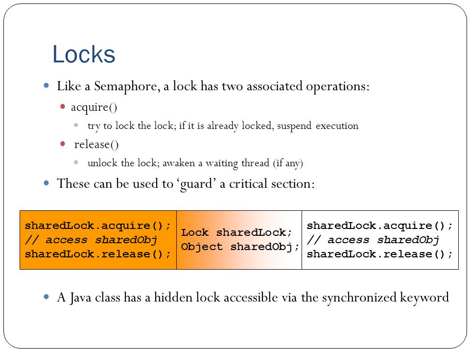 Locks Like a Semaphore, a lock has two associated operations: acquire() try to lock the lock; if it is already locked, suspend execution release() unlock the lock; awaken a waiting thread (if any) These can be used to 'guard' a critical section: A Java class has a hidden lock accessible via the synchronized keyword sharedLock.acquire(); // access sharedObj sharedLock.release(); sharedLock.acquire(); // access sharedObj sharedLock.release(); Lock sharedLock; Object sharedObj;