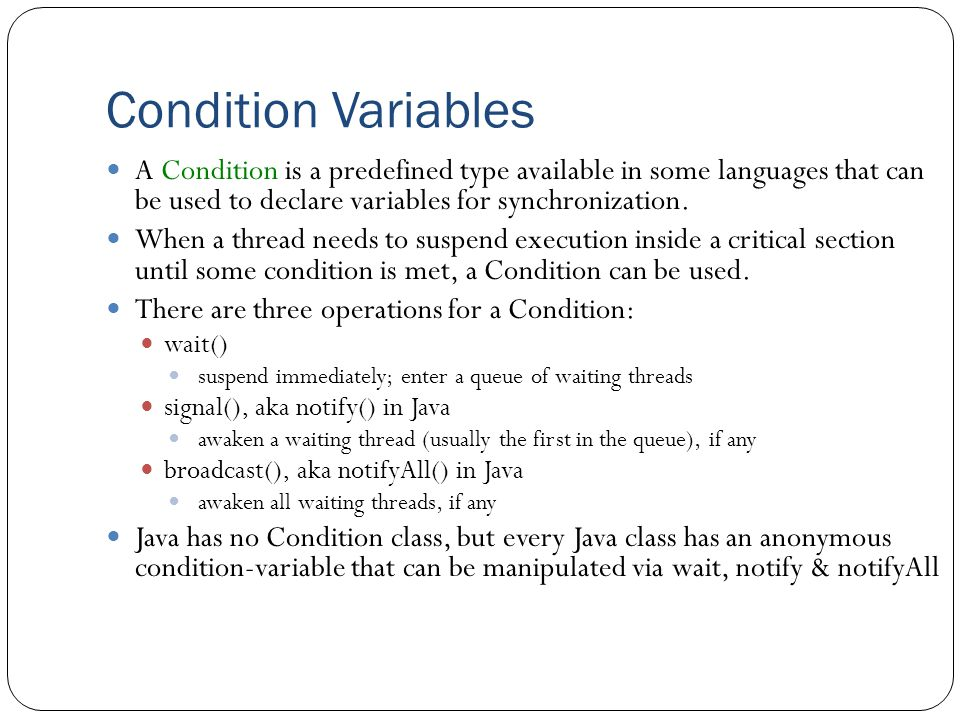 Condition Variables A Condition is a predefined type available in some languages that can be used to declare variables for synchronization.