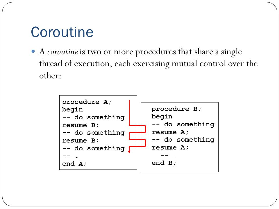 Coroutine procedure A; begin -- do something resume B; -- do something resume B; -- do something -- … end A; procedure B; begin -- do something resume A; -- do something resume A; -- … end B; A coroutine is two or more procedures that share a single thread of execution, each exercising mutual control over the other: