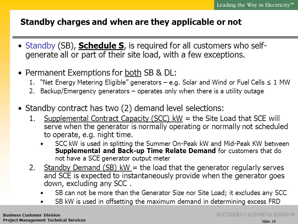 SM Slide: 16 SOUTHERN CALIFORNIA EDISON® Business Customer Division Project Management Technical Services Standby (SB), Schedule S, is required for all customers who self- generate all or part of their site load, with a few exceptions.
