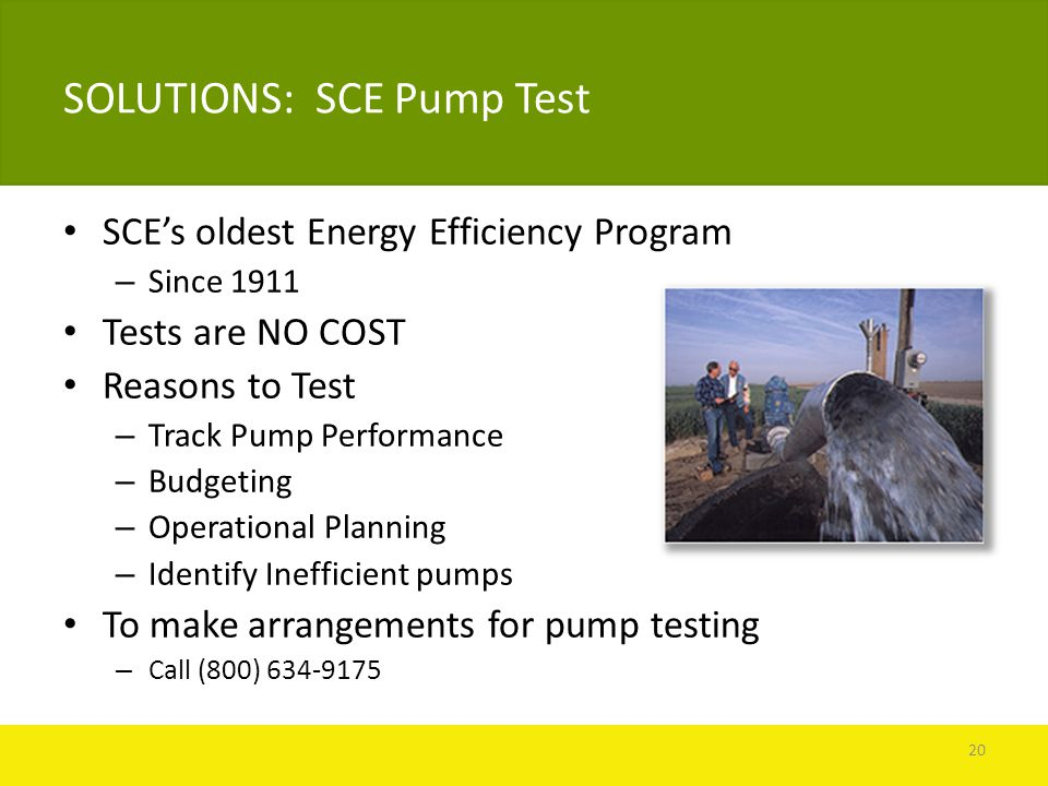 SOLUTIONS: SCE Pump Test SCE's oldest Energy Efficiency Program – Since 1911 Tests are NO COST Reasons to Test – Track Pump Performance – Budgeting – Operational Planning – Identify Inefficient pumps To make arrangements for pump testing – Call (800) 634-9175 20