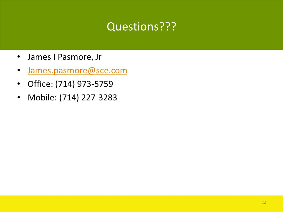 Questions??? James I Pasmore, Jr James.pasmore@sce.com Office: (714) 973-5759 Mobile: (714) 227-3283 22