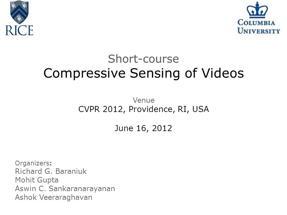 Short-course Compressive Sensing of Videos Venue CVPR 2012, Providence, RI, USA June 16, 2012 Organizers: Richard G.