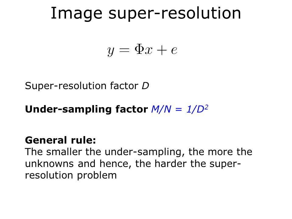 Image super-resolution Super-resolution factor D Under-sampling factor M/N = 1/D 2 General rule: The smaller the under-sampling, the more the unknowns and hence, the harder the super- resolution problem