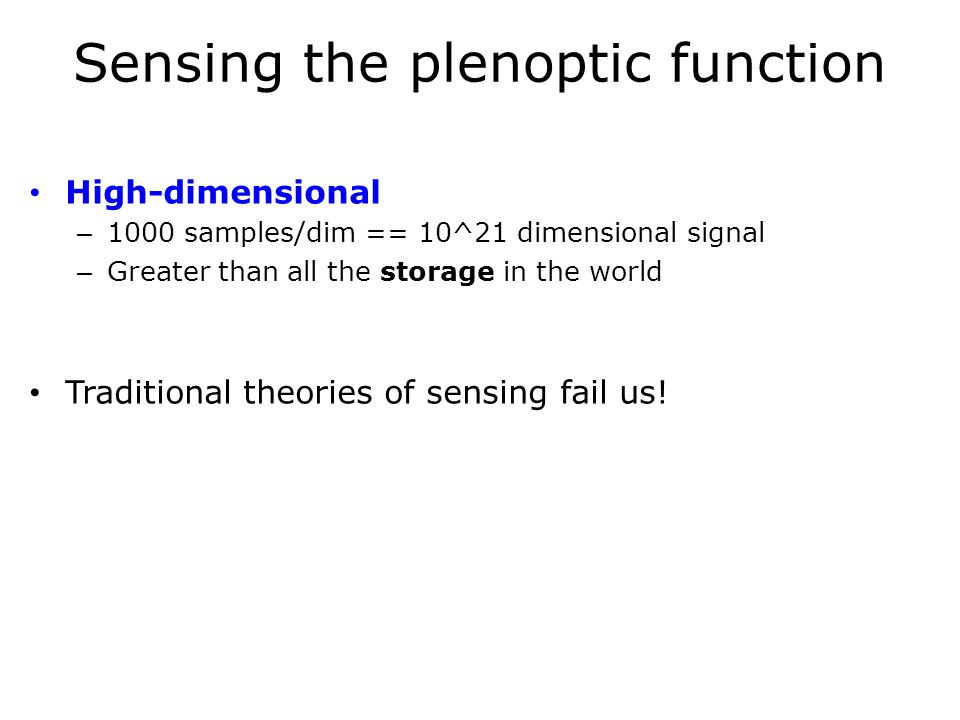 Sensing the plenoptic function High-dimensional – 1000 samples/dim == 10^21 dimensional signal – Greater than all the storage in the world Traditional theories of sensing fail us!