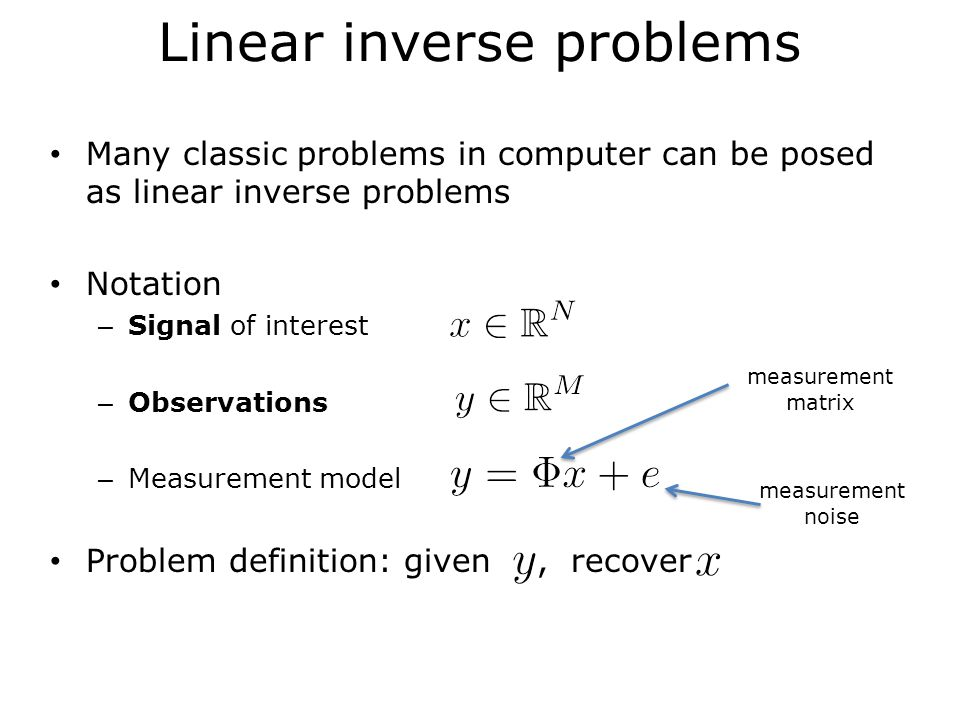 Linear inverse problems Problem definition: given, recover Scenario 1 We can invert the system of equations Focus more on robustness to noise via signal priors