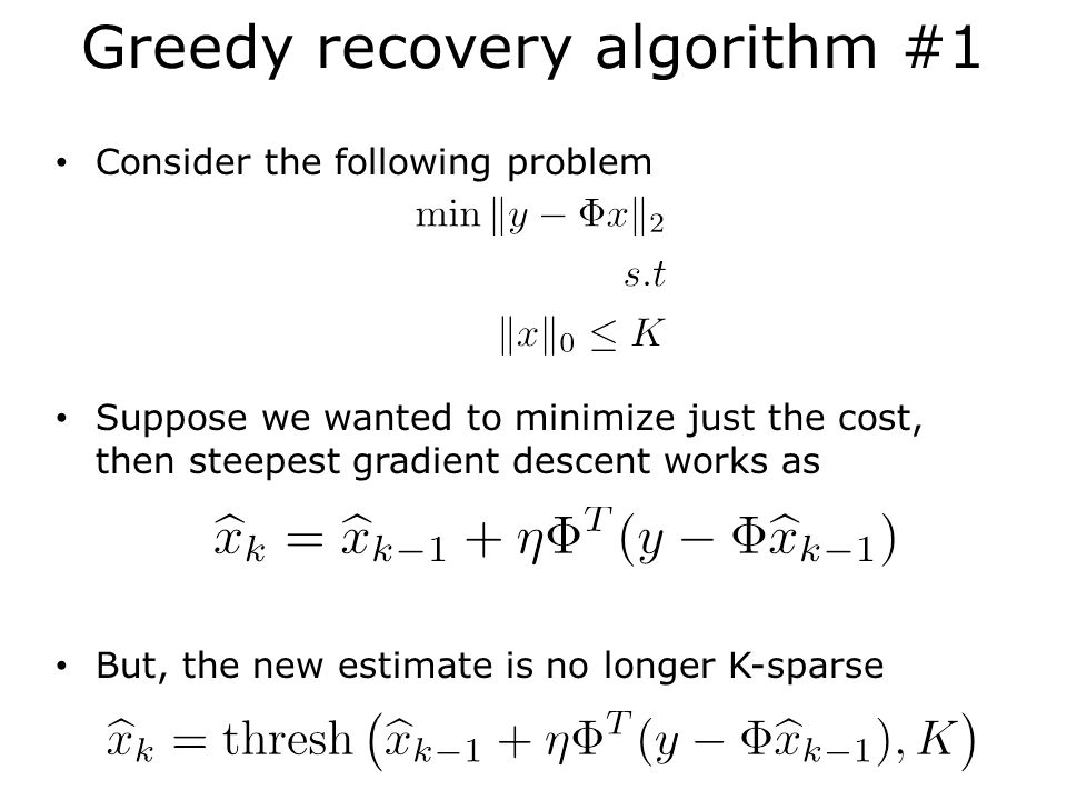 Greedy recovery algorithm #1 Consider the following problem Suppose we wanted to minimize just the cost, then steepest gradient descent works as But, the new estimate is no longer K-sparse