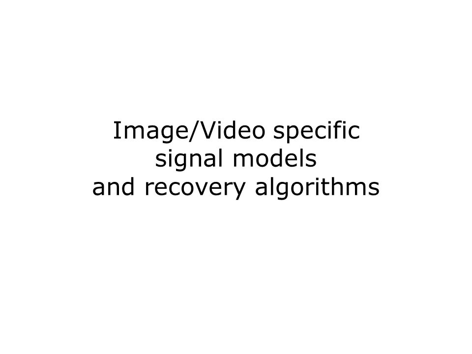 Image/Video specific signal models and recovery algorithms