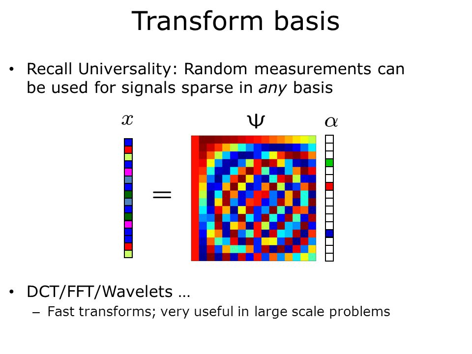 Transform basis Recall Universality: Random measurements can be used for signals sparse in any basis DCT/FFT/Wavelets … – Fast transforms; very useful in large scale problems