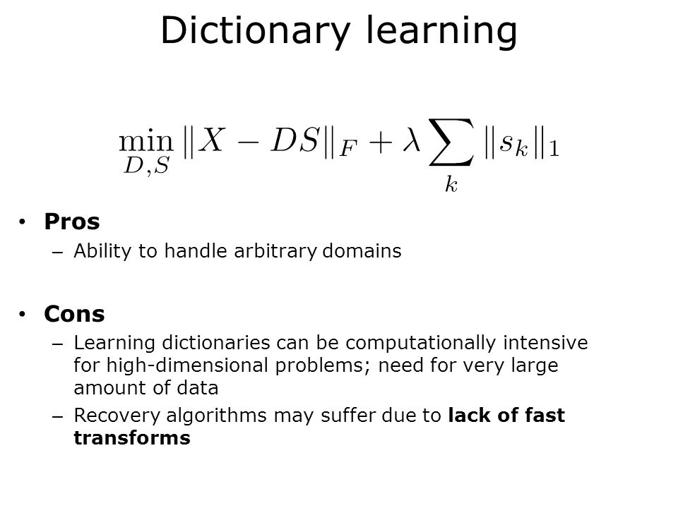 Dictionary learning Pros – Ability to handle arbitrary domains Cons – Learning dictionaries can be computationally intensive for high-dimensional problems; need for very large amount of data – Recovery algorithms may suffer due to lack of fast transforms