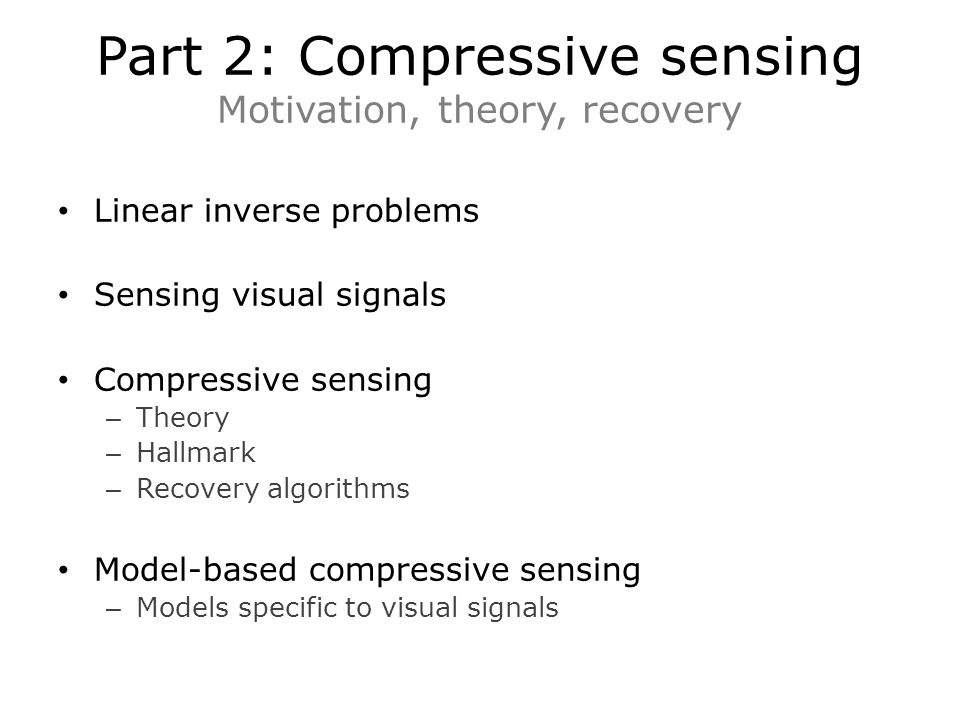 Part 2: Compressive sensing Motivation, theory, recovery Linear inverse problems Sensing visual signals Compressive sensing – Theory – Hallmark – Recovery algorithms Model-based compressive sensing – Models specific to visual signals