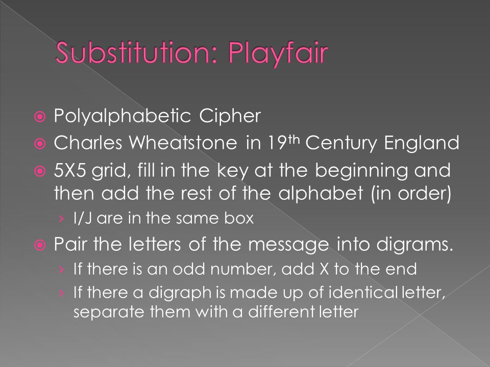  Polyalphabetic Cipher  Charles Wheatstone in 19 th Century England  5X5 grid, fill in the key at the beginning and then add the rest of the alphabet (in order) › I/J are in the same box  Pair the letters of the message into digrams.