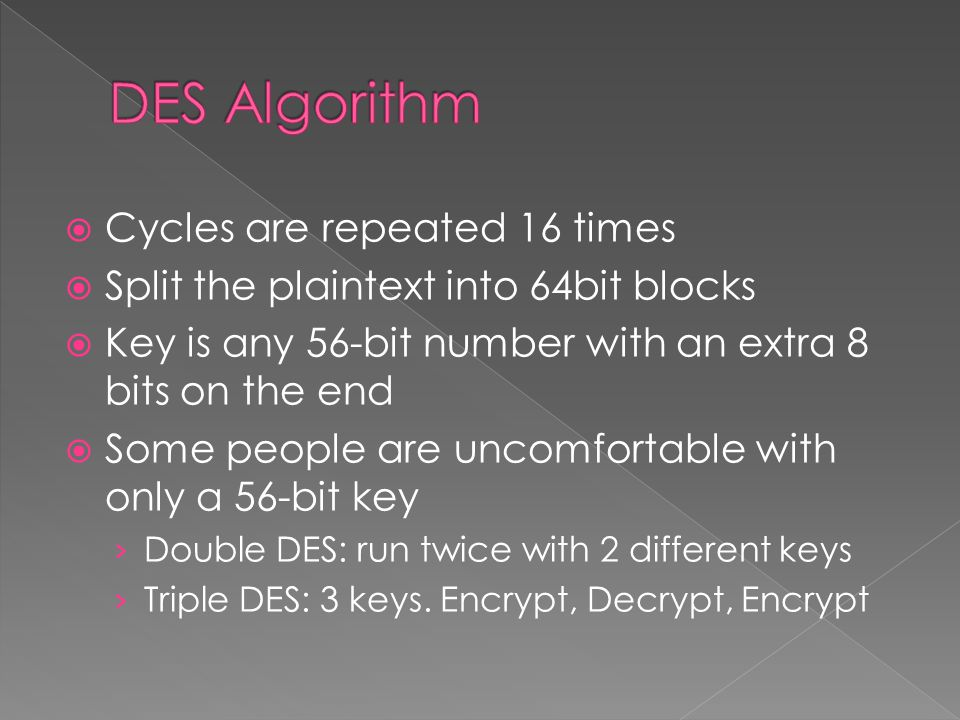  Cycles are repeated 16 times  Split the plaintext into 64bit blocks  Key is any 56-bit number with an extra 8 bits on the end  Some people are uncomfortable with only a 56-bit key › Double DES: run twice with 2 different keys › Triple DES: 3 keys.