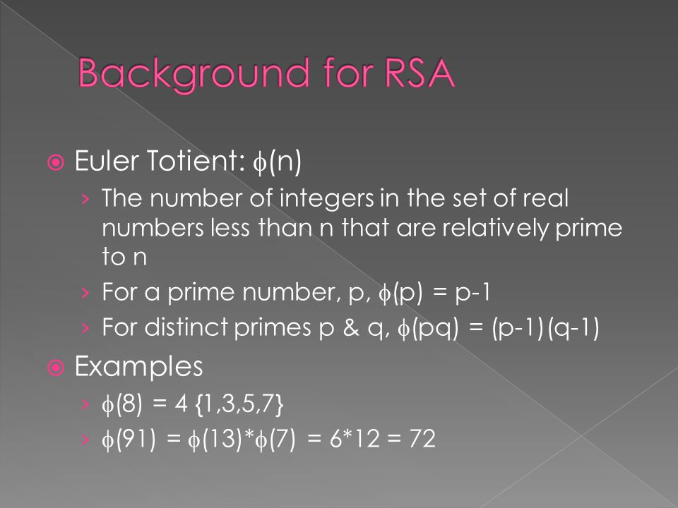  Euler Totient:  (n) › The number of integers in the set of real numbers less than n that are relatively prime to n › For a prime number, p,  (p) = p-1 › For distinct primes p & q,  (pq) = (p-1)(q-1)  Examples ›  (8) = 4 {1,3,5,7} ›  (91) =  (13)*  (7) = 6*12 = 72