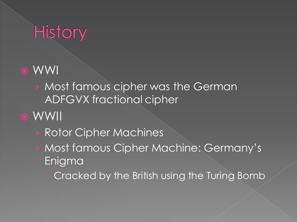  WWI › Most famous cipher was the German ADFGVX fractional cipher  WWII › Rotor Cipher Machines › Most famous Cipher Machine: Germany's Enigma  Cracked by the British using the Turing Bomb