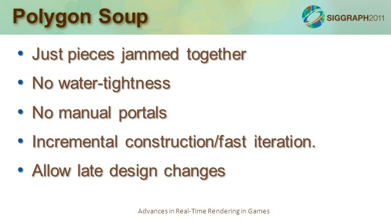 Advances in Real-Time Rendering in Games Polygon Soup Just pieces jammed together Just pieces jammed together No water-tightness No water-tightness No manual portals No manual portals Incremental construction/fast iteration.
