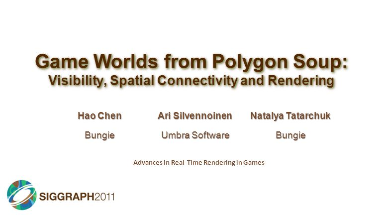Game Worlds from Polygon Soup: Visibility, Spatial Connectivity and Rendering Hao Chen Ari Silvennoinen Natalya Tatarchuk Bungie Umbra Software Bungie