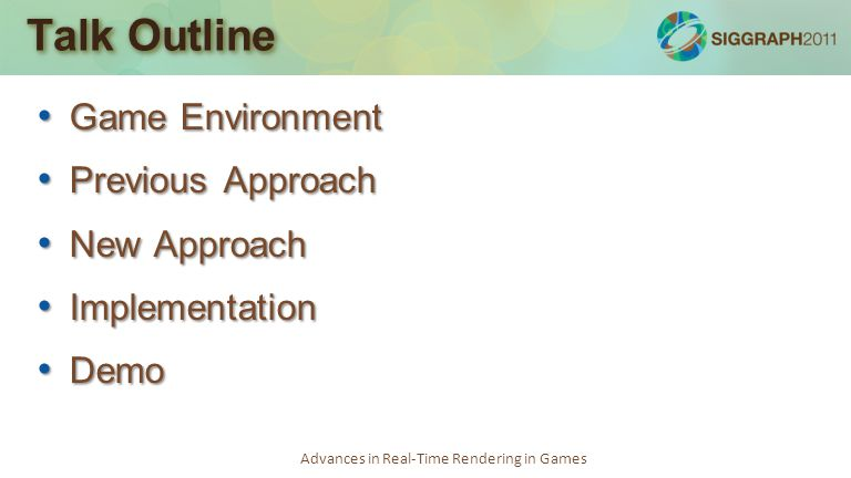 Advances in Real-Time Rendering in Games Talk Outline Game Environment Game Environment Previous Approach Previous Approach New Approach New Approach Implementation Implementation Demo Demo