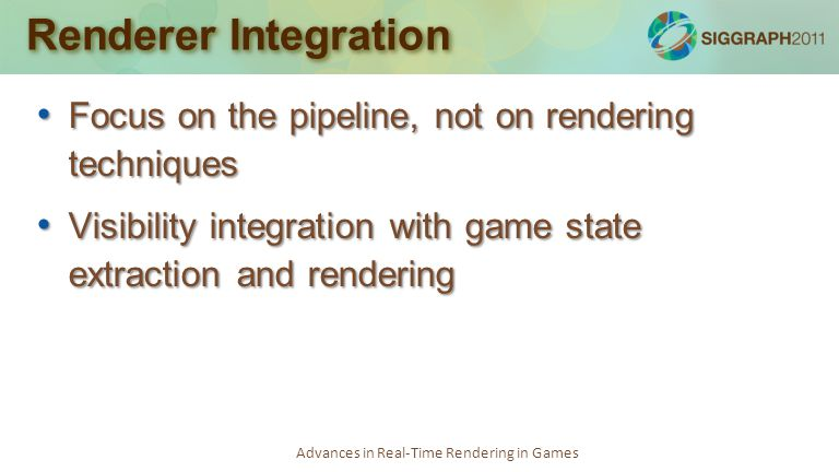 Advances in Real-Time Rendering in Games Renderer Integration Focus on the pipeline, not on rendering techniques Focus on the pipeline, not on renderi