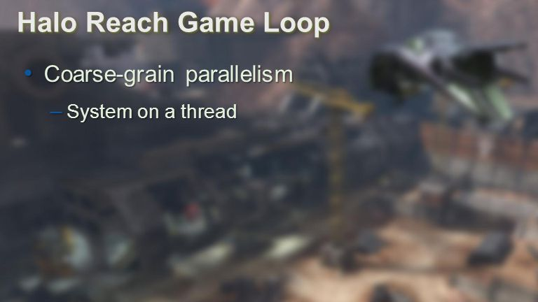 Advances in Real-Time Rendering in Games Halo Reach Game Loop Coarse-grain parallelism Coarse-grain parallelism – System on a thread