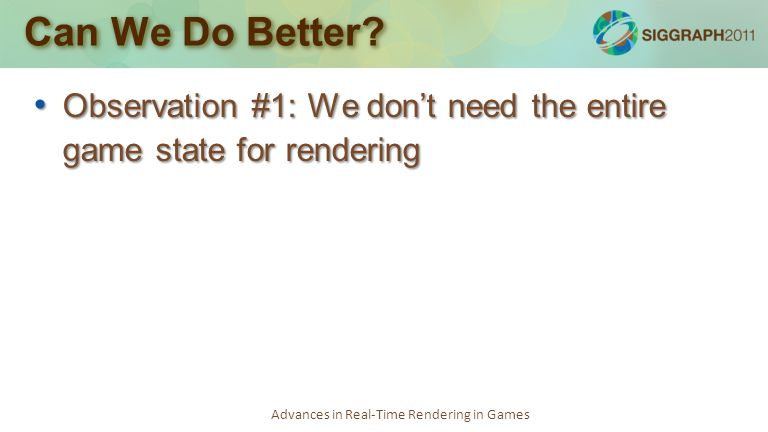 Advances in Real-Time Rendering in Games Can We Do Better? Observation #1: We don't need the entire game state for rendering Observation #1: We don't