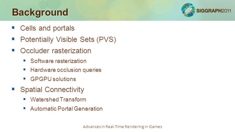 Advances in Real-Time Rendering in Games Background  Cells and portals  Potentially Visible Sets (PVS)  Occluder rasterization  Software rasteriza