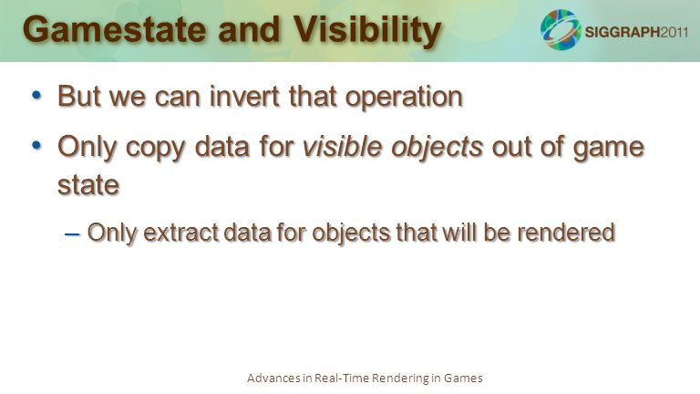 Advances in Real-Time Rendering in Games Gamestate and Visibility But we can invert that operation But we can invert that operation Only copy data for