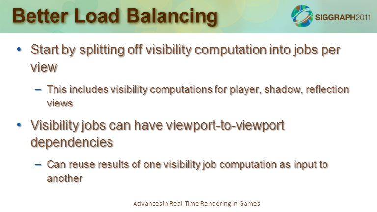 Advances in Real-Time Rendering in Games Better Load Balancing Start by splitting off visibility computation into jobs per view Start by splitting off visibility computation into jobs per view – This includes visibility computations for player, shadow, reflection views Visibility jobs can have viewport-to-viewport dependencies Visibility jobs can have viewport-to-viewport dependencies – Can reuse results of one visibility job computation as input to another