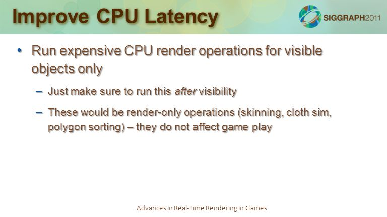 Advances in Real-Time Rendering in Games Improve CPU Latency Run expensive CPU render operations for visible objects only Run expensive CPU render ope