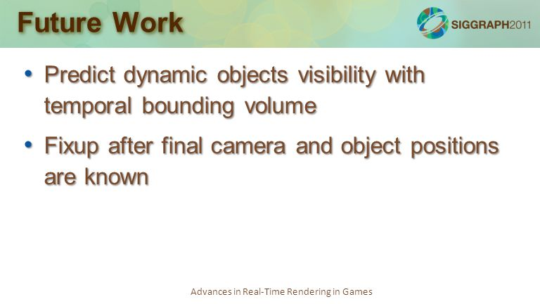 Advances in Real-Time Rendering in Games Future Work Predict dynamic objects visibility with temporal bounding volume Predict dynamic objects visibili