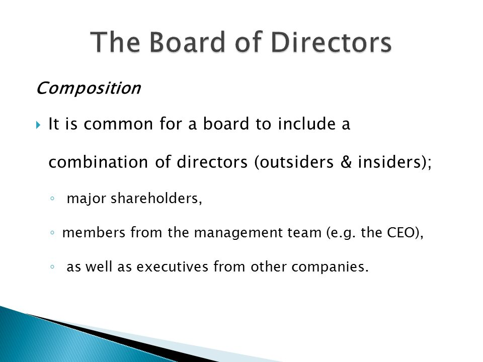 Composition  It is common for a board to include a combination of directors (outsiders & insiders); ◦ major shareholders, ◦ members from the management team (e.g.