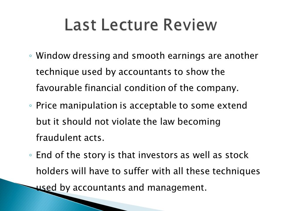 ◦ Window dressing and smooth earnings are another technique used by accountants to show the favourable financial condition of the company.