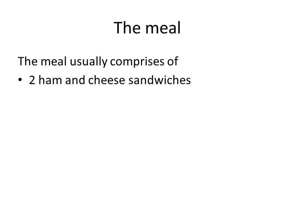 The meal The meal usually comprises of 2 ham and cheese sandwiches