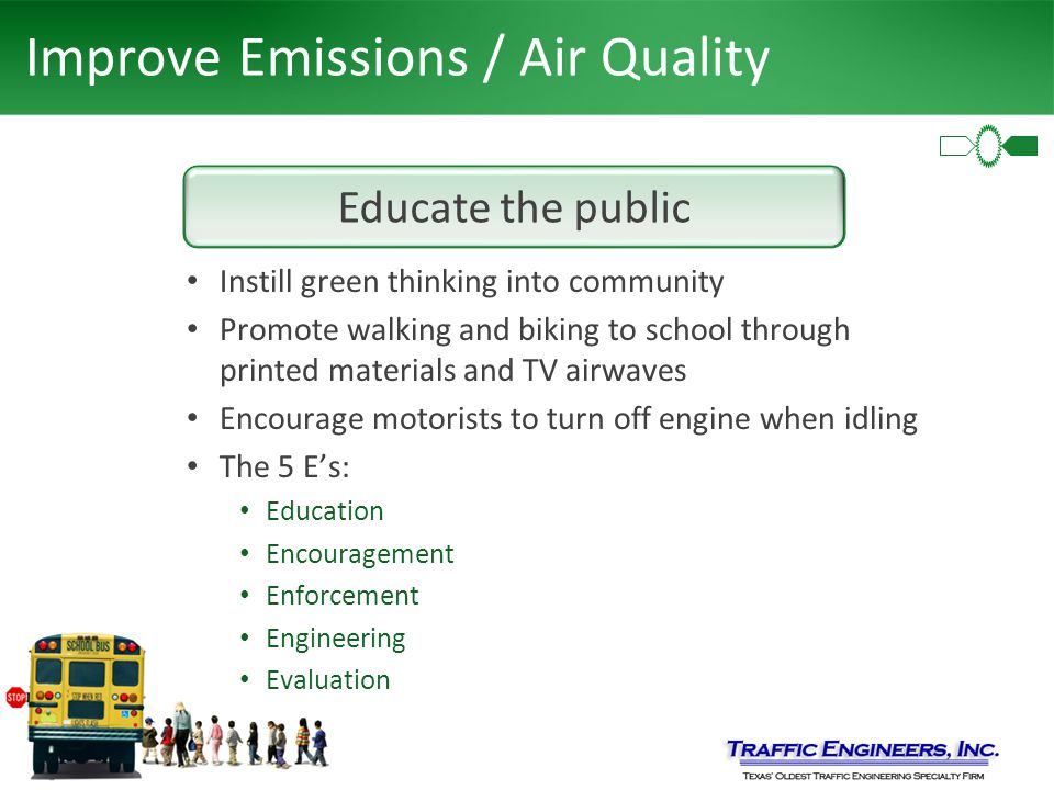 Improve Emissions / Air Quality Instill green thinking into community Promote walking and biking to school through printed materials and TV airwaves Encourage motorists to turn off engine when idling The 5 E's: Education Encouragement Enforcement Engineering Evaluation Educate the public