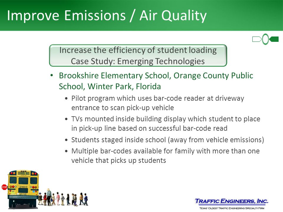 Improve Emissions / Air Quality Brookshire Elementary School, Orange County Public School, Winter Park, Florida Pilot program which uses bar-code reader at driveway entrance to scan pick-up vehicle TVs mounted inside building display which student to place in pick-up line based on successful bar-code read Students staged inside school (away from vehicle emissions) Multiple bar-codes available for family with more than one vehicle that picks up students Increase the efficiency of student loading Case Study: Emerging Technologies