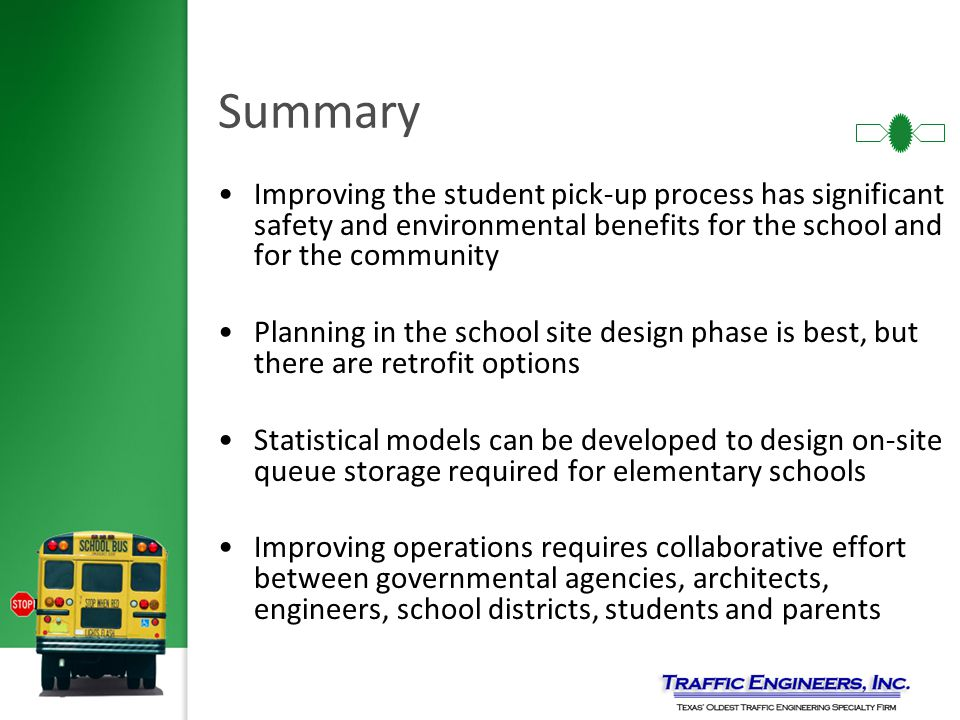 Summary Improving the student pick-up process has significant safety and environmental benefits for the school and for the community Planning in the school site design phase is best, but there are retrofit options Statistical models can be developed to design on-site queue storage required for elementary schools Improving operations requires collaborative effort between governmental agencies, architects, engineers, school districts, students and parents