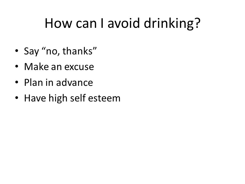 "How can I avoid drinking? Say ""no, thanks"" Make an excuse Plan in advance Have high self esteem"