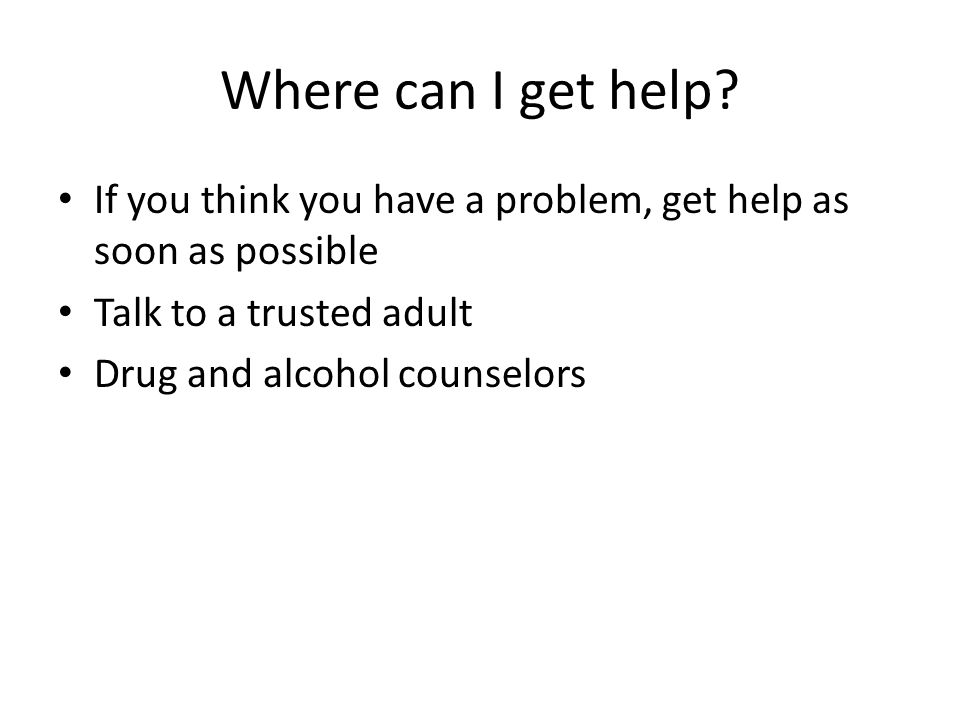 Where can I get help? If you think you have a problem, get help as soon as possible Talk to a trusted adult Drug and alcohol counselors