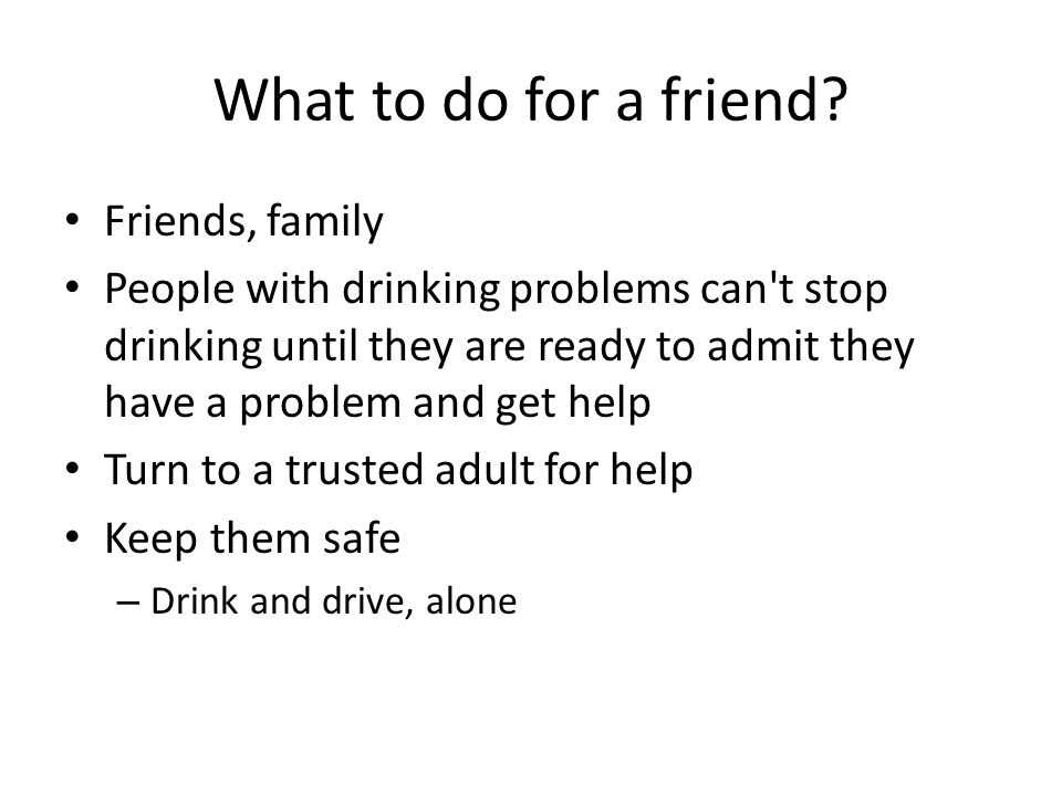 What to do for a friend? Friends, family People with drinking problems can't stop drinking until they are ready to admit they have a problem and get h