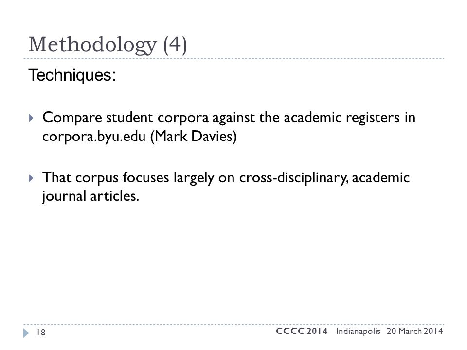 Methodology (4) Techniques:  Compare student corpora against the academic registers in corpora.byu.edu (Mark Davies)  That corpus focuses largely on