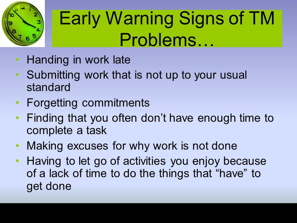 Early Warning Signs of TM Problems… Handing in work late Submitting work that is not up to your usual standard Forgetting commitments Finding that you often don't have enough time to complete a task Making excuses for why work is not done Having to let go of activities you enjoy because of a lack of time to do the things that have to get done
