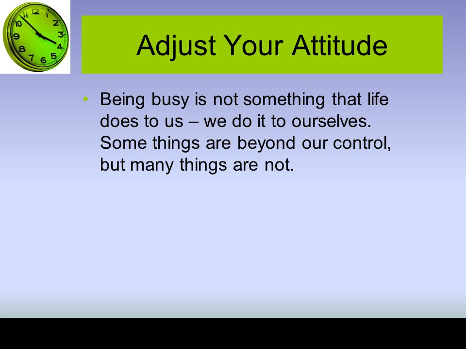 Adjust Your Attitude Being busy is not something that life does to us – we do it to ourselves.