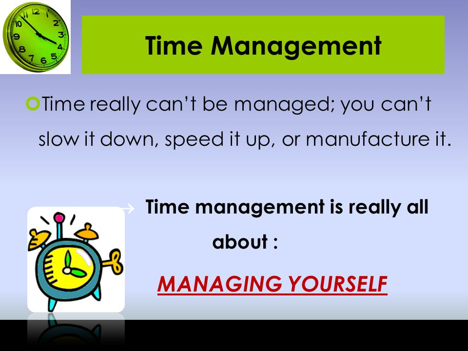Time Management Time really can't be managed; you can't slow it down, speed it up, or manufacture it.